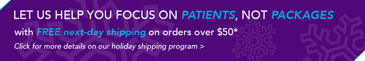 Let us help you focus on patients, not packages with FREE next-day shipping on orders over $50. Click for more details on our holiday shipping program.